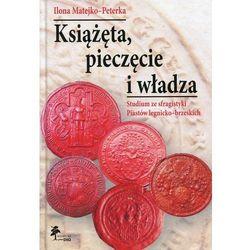 Książęta, pieczęcie i władza Studium ze sfragistyki Piastów legnicko-brzeskich