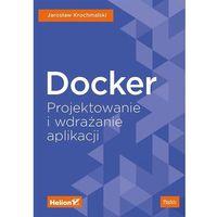Informatyka, Docker. Projektowanie i wdrażanie aplikacji - JAROSLAW KROCHMALSKI (opr. miękka)