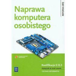 Naprawa komputera osobistego Kwalifikacja E.12.3 Podręcznik do nauki zawodu technik informatyk (opr. miękka)