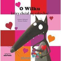 Książki dla dzieci, O Wilku który chciał się zakochać - Orianne Lallemand (opr. twarda)