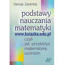 Podstawy nauczania matematyki czyli jak przybliżyć matematykę uczniom (opr. broszurowa)