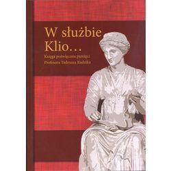 W służbie Klio... Księga poświęcona pamięci Profesora Tadeusza Radzika (opr. twarda)