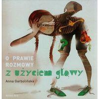 Książki dla dzieci, O prawie rozmowy z użyciem głowy - Anna Garbolińska - Zaufało nam kilkaset tysięcy klientów, wybierz profesjonalny sklep (opr. twarda)