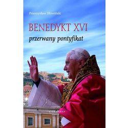 BENEDYKT XVI. PRZERWANY PONTYFIKAT (opr. twarda)