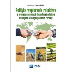 POLITYKA WSPIERANIA ROLNICTWA A PROBLEM DEPRYWACJI DOCHODOWEJ ROLNIKÓW W KRAJACH O RÓŻNYM POZIOMIE ROZWOJU - AGNIESZKA POCZTA-WAJDA DARMOWA DOSTAWA KI (opr. miękka)