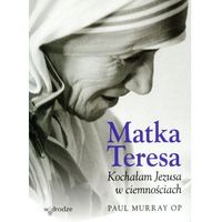 Książki religijne, MATKA TERESA KOCHAŁAM JEZUSA W CIEMNOŚCIACH (opr. miękka)