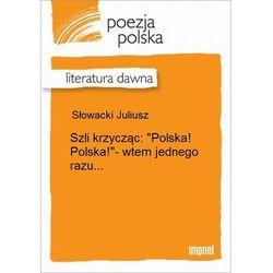"""Szli krzycząc: """"Polska! Polska!""""- wtem jednego razu... - Juliusz Słowacki"""
