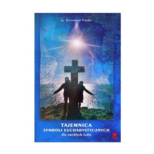 Książki religijne, Tajemnica Symboli Eucharystycznych - dla zwykłych ludziI (opr. miękka)