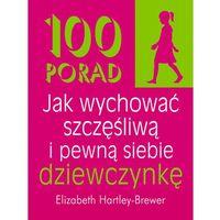 Hobby i poradniki, 100 porad jak wychować szczęśliwą i pewną siebie dziewczynkę (opr. miękka)