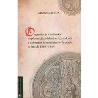 E-booki, Organizacja i technika dyplomacji polskiej w stosunkach z zakonem krzyżackim w Prusach w latach 1386-1454 - Adam Szweda