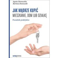 Książki o biznesie i ekonomii, Jak mądrze kupić mieszkanie dom lub działkę. Przewodnik praktyków - Agata Danowska (opr. miękka)