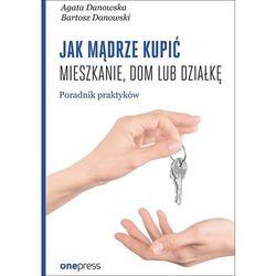Jak mądrze kupić mieszkanie dom lub działkę. Przewodnik praktyków - Agata Danowska (opr. miękka)
