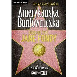 Amerykańska Buntowniczka. Burzliwe życie Jane Fondy