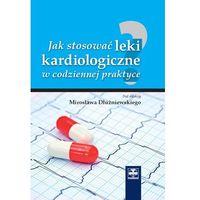 Książki o zdrowiu, medycynie i urodzie, Jak stosować leki kardiologiczne w codziennej praktyce (opr. twarda)