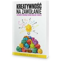 Biblioteka biznesu, Kreatywność na zawołanie. Jak odkryć i rozwinąć wewnętrzną moc twórczą - Todd Henry