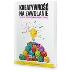 Kreatywność na zawołanie. Jak odkryć i rozwinąć wewnętrzną moc twórczą - Todd Henry