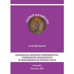 Organizacja procesów podstawowych i pomocniczo-obsługowych w przedsiębiorstwie produkcyjnym - Jacek Skierniewski - ebook