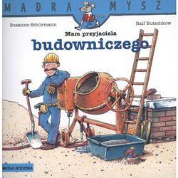 Mam przyjaciela budowniczego Mądra mysz (opr. broszurowa)