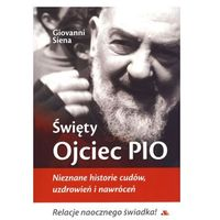 Biografie i wspomnienia, Giovanni Siena. Święty Ojciec Pio. Nieznane historie cudów, uzdrowień i nawróceń. (opr. miękka)