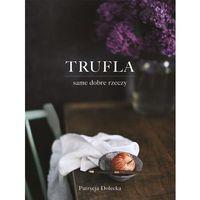 Książki kulinarne i przepisy, Trufla - same dobre rzeczy - Patrycja Dolecka (opr. twarda)