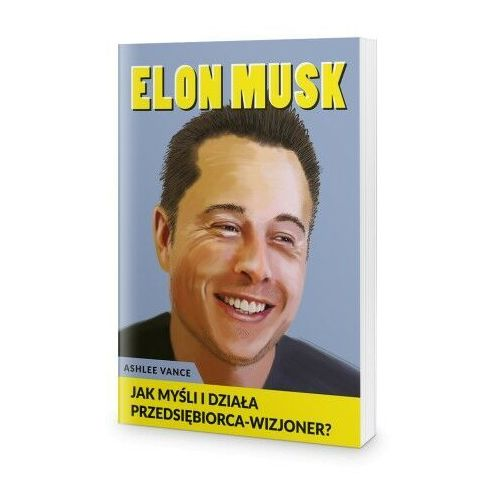 Biblioteka biznesu, Elon Musk - Jak myśli i działa przedsiębiorca wizjoner - Ashlee Vance