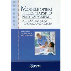 Modele opieki pielęgniarskiej nad dzieckiem z chorobą ostrą i zagrażającą życiu (opr. miękka)