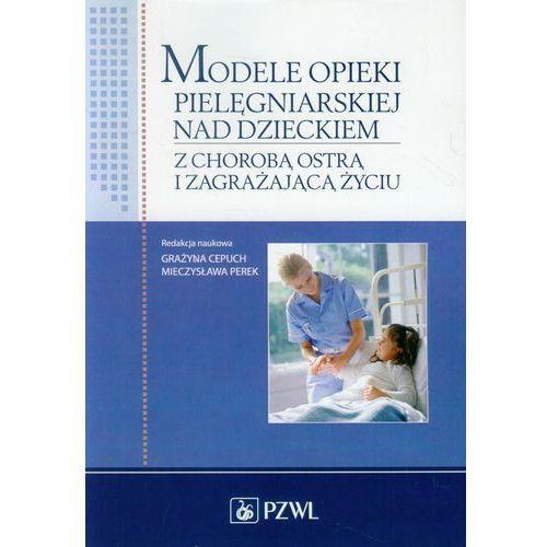 Książki medyczne, Modele opieki pielęgniarskiej nad dzieckiem z chorobą ostrą i zagrażającą życiu (opr. miękka)