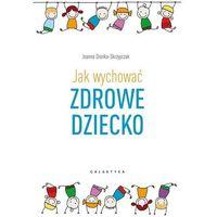 Hobby i poradniki, Jak Wychować Zdrowe Dziecko - Joanna Dronka-Skrzypczak (opr. miękka)