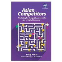 Biblioteka biznesu, Asian Competitors: Marketing For Competitiveness In The Age Of Digital Consumers Philip Kotler