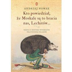 Kto powiedział, że Moskale są to bracia nas, Lechitów... - Andrzej Nowak - ebook