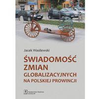 Pozostałe książki, Świadomość zmian globalizacyjnych na polskiej prowincji Wasilewski Jacek (opr. miękka)