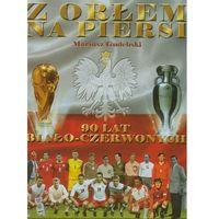 Albumy, Z orłem na piersi 90 lat biało-czerwonych (opr. twarda)
