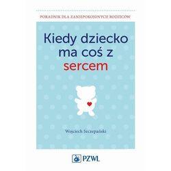 Kiedy dziecko ma coś z sercem - Wojciech Szczepański - ebook