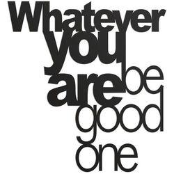 Napis na ścianę WHATEVER YOU ARE BE GOOD ONE czarny by DekoSign