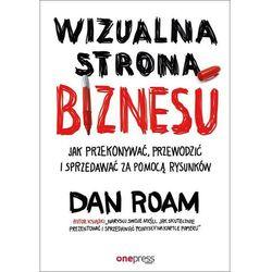 Wizualna strona biznesu Jak przekonywać, przewodzić i sprzedawać za pomocą rysunków - Dan Roam (opr. miękka)