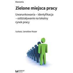 Zielone miejsca pracy. Uwarunkowania? identyfikacja? oddziaływanie na lokalny rynek pracy - Kozar Łukasz Jarosław - książka