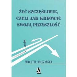 Żyć szczęśliwie, czyli jak kreować swoją przyszłość - Wioletta Wilczyńska (PDF)