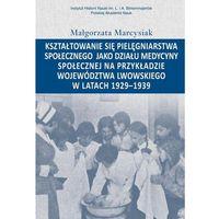 Książki medyczne, Kształtowanie się pielęgniarstwa społecznego jako działu medycyny społecznej na przykładzie województwa lwowskiego w latacg 1929-1939 [Marcysiak Małgo (opr. miękka)