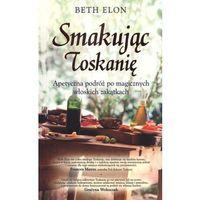 Książki kulinarne i przepisy, Smakując Toskanię. Apetyczna podróż po magicznych włoskich zakątkach (opr. broszurowa)
