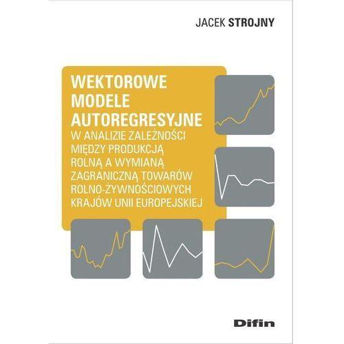 Biblioteka biznesu, Wektorowe modele autoregresyjne w analizie zależności między produkcją rolną a wymianą zagraniczną t - Strojny Jacek - książka (opr. miękka)