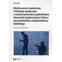 Biblioteka biznesu, Wykluczenie społeczne i inkluzja społeczna z wykorzystaniem podmiotów ekonomii społecznej w Polsce na przykłądzie województwa łódzkiego - Sobczak Mich (opr. broszurowa)