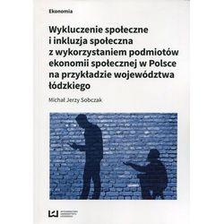 Wykluczenie społeczne i inkluzja społeczna z wykorzystaniem podmiotów ekonomii społecznej w Polsce na przykłądzie województwa łódzkiego - Sobczak Mich (opr. broszurowa)