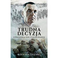 Historia, Trudna decyzja. Z Paulusem pod Stalingradem - WILHELM ADAM (opr. miękka)