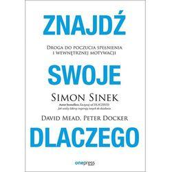 Znajdź swoje DLACZEGO. Droga do poczucia spełnienia i wewnętrznej motywacji - Simon Sinek, David Mead, Peter Docker (opr. miękka)