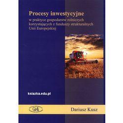 Procesy inwestycyjne w praktyce gospodarstw rolniczych korzystających z funduszy strukturalnych Unii Europejskiej (opr. miękka)