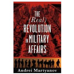 The (Real) Revolution in Military Affairs Martyanov, Andrei