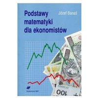 Matematyka, Podstawy matematyki dla ekonomistów - Wysyłka od 3,99 - porównuj ceny z wysyłką (opr. miękka)