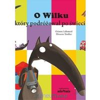 Książki dla dzieci, O Wilku który podróżował po świecie - Orianne Lallemand (opr. twarda)