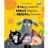 Książki dla dzieci, O kocie malarzu, krowie biegaczce i prosiaku tancerzu (opr. twarda)