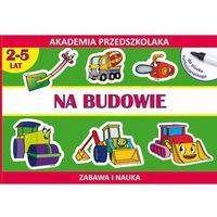 Książki dla dzieci, Na budowie Akademia przedszkolaka 2-5 lat (opr. miękka)